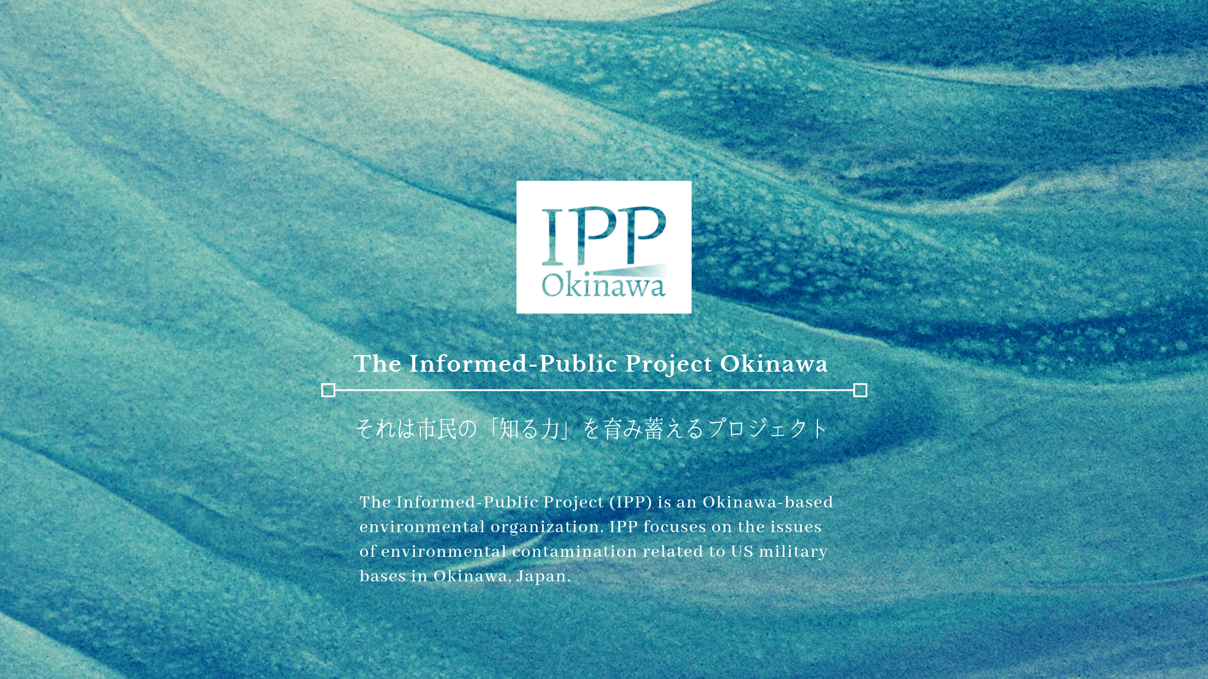 The Informed-Public Project (IPP) is an Okinawa-based environmental organization. IPP focuses on the issues of environmental contamination related to US military bases in Okinawa, Japan